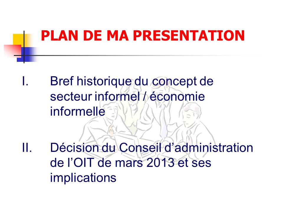 PLAN DE MA PRESENTATION I.Bref historique du concept de secteur informel / économie informelle II.Décision du Conseil dadministration de lOIT de mars 2013 et ses implications