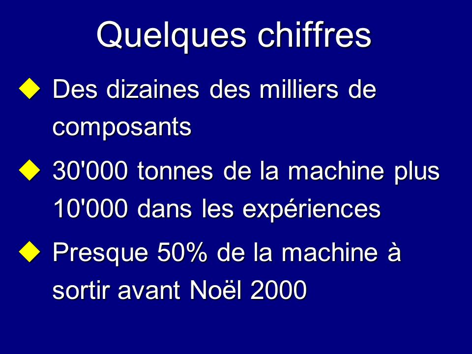 Quelques chiffres Des dizaines des milliers de composants Des dizaines des milliers de composants 30'000 tonnes de la machine plus 10'000 dans les exp