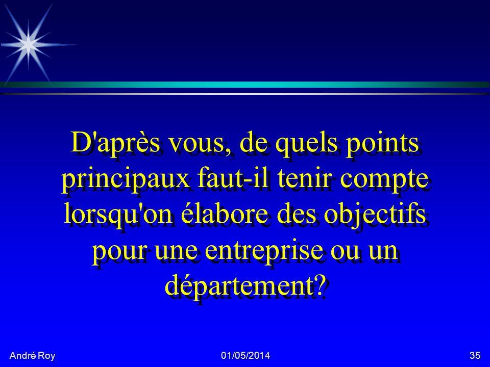 André Roy 01/05/201435 D après vous, de quels points principaux faut-il tenir compte lorsqu on élabore des objectifs pour une entreprise ou un département?