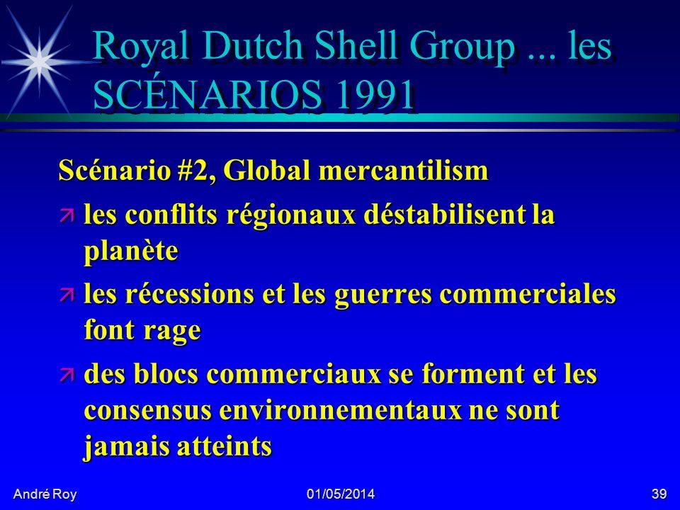 André Roy 01/05/201439 Royal Dutch Shell Group... les SCÉNARIOS 1991 Scénario #2, Global mercantilism ä les conflits régionaux déstabilisent la planèt