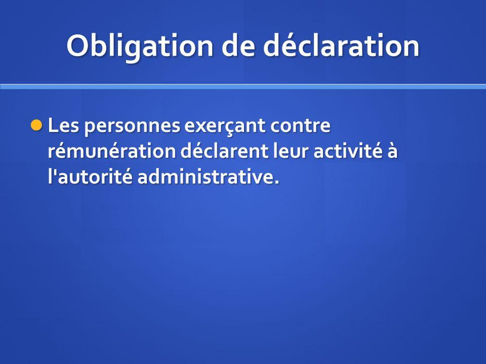 Obligation de déclaration Les personnes exerçant contre rémunération déclarent leur activité à l'autorité administrative. Les personnes exerçant contr