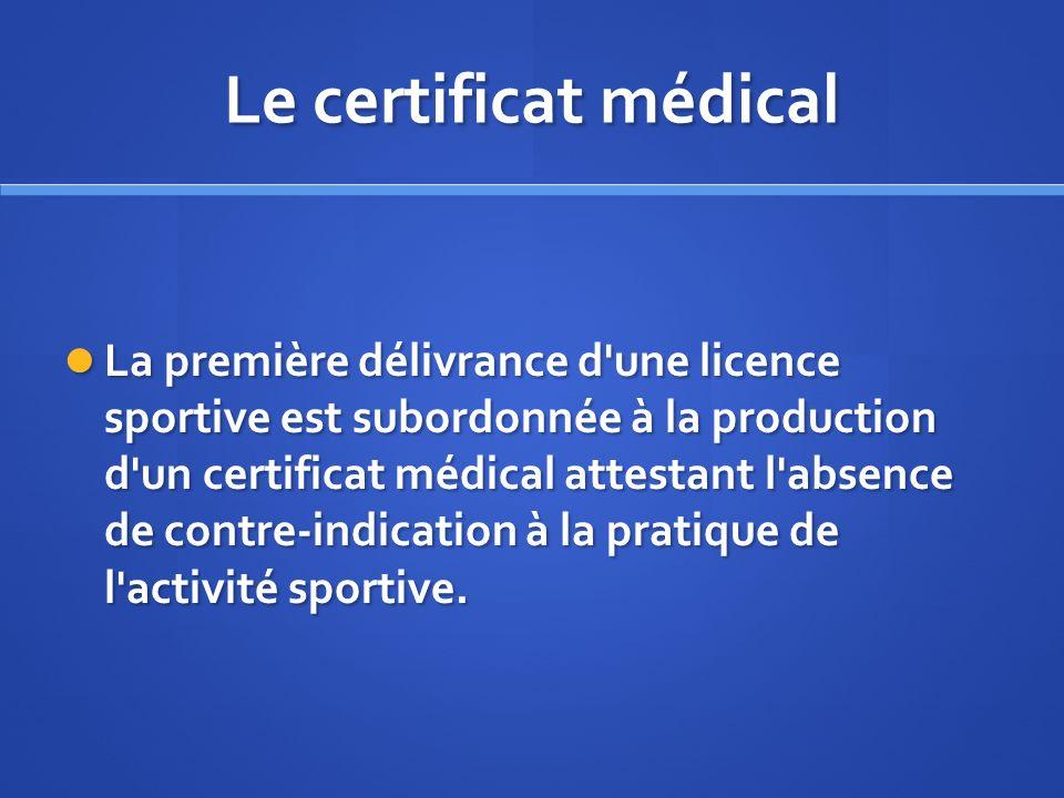 Le certificat médical La première délivrance d'une licence sportive est subordonnée à la production d'un certificat médical attestant l'absence de con