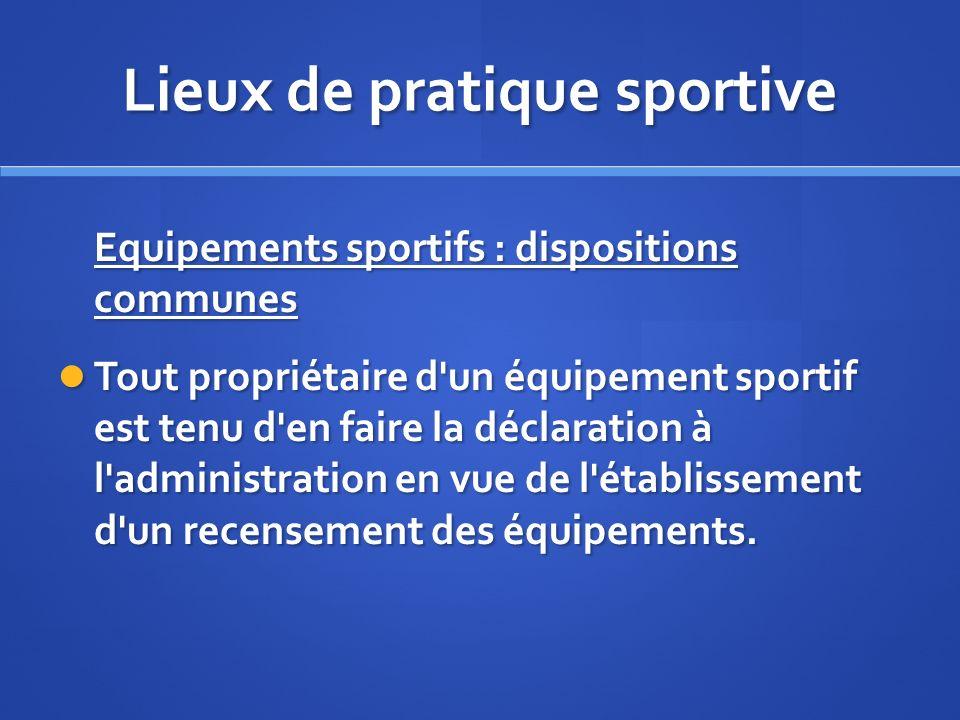 Lieux de pratique sportive Equipements sportifs : dispositions communes Tout propriétaire d'un équipement sportif est tenu d'en faire la déclaration à