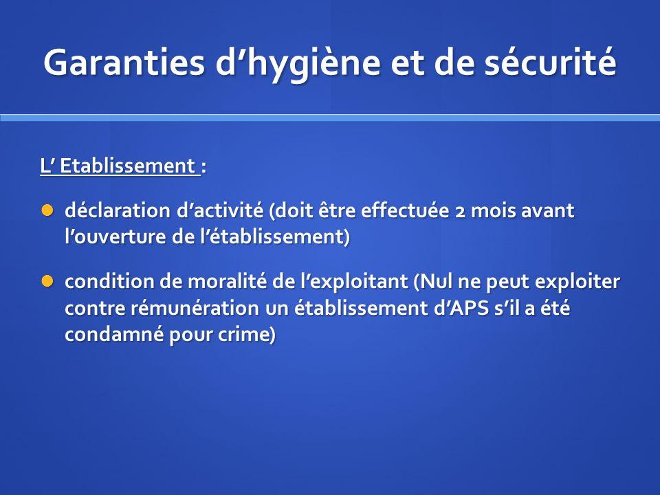 Garanties dhygiène et de sécurité L Etablissement : déclaration dactivité (doit être effectuée 2 mois avant louverture de létablissement) déclaration
