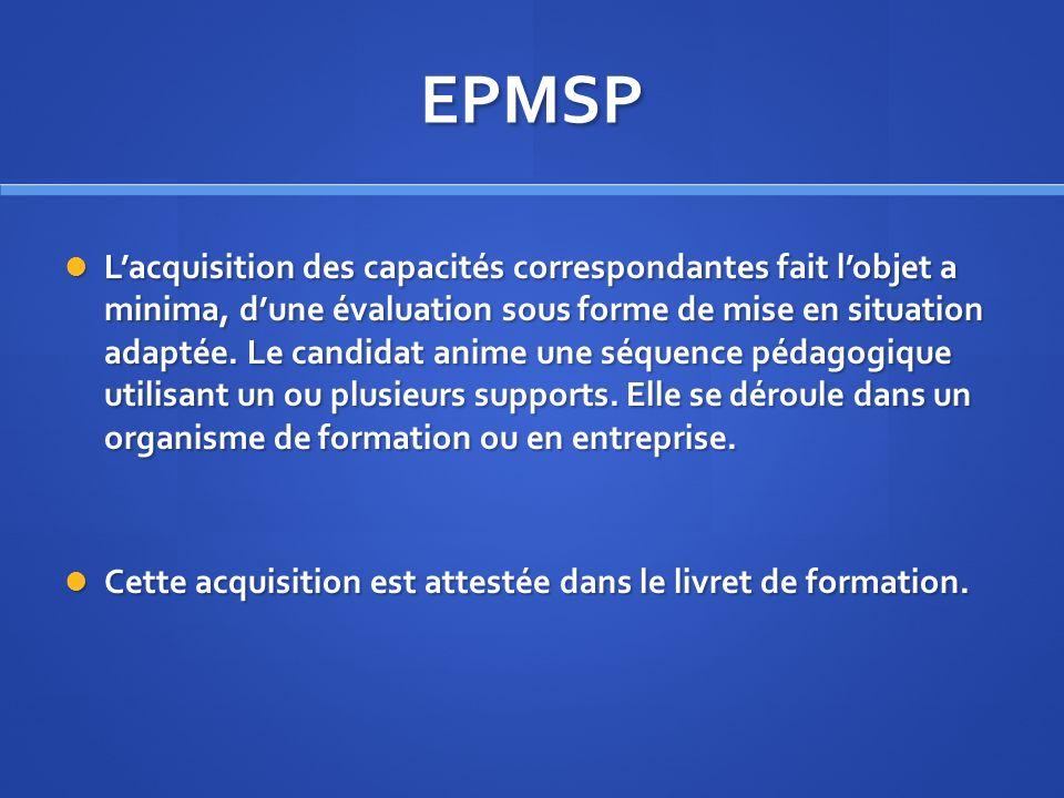 EPMSP Lacquisition des capacités correspondantes fait lobjet a minima, dune évaluation sous forme de mise en situation adaptée. Le candidat anime une