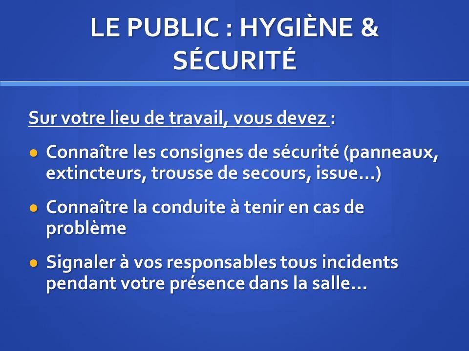 LE PUBLIC : HYGIÈNE & SÉCURITÉ Sur votre lieu de travail, vous devez : Connaître les consignes de sécurité (panneaux, extincteurs, trousse de secours,