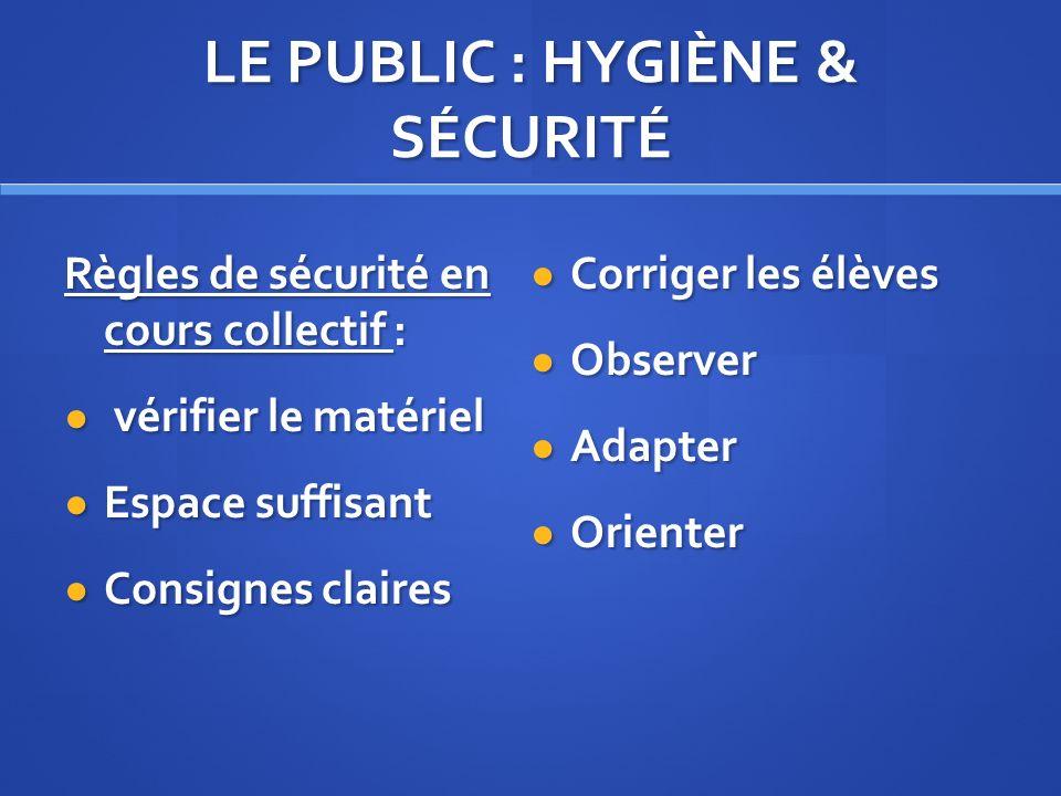 LE PUBLIC : HYGIÈNE & SÉCURITÉ Règles de sécurité en cours collectif : vérifier le matériel vérifier le matériel Espace suffisant Espace suffisant Con