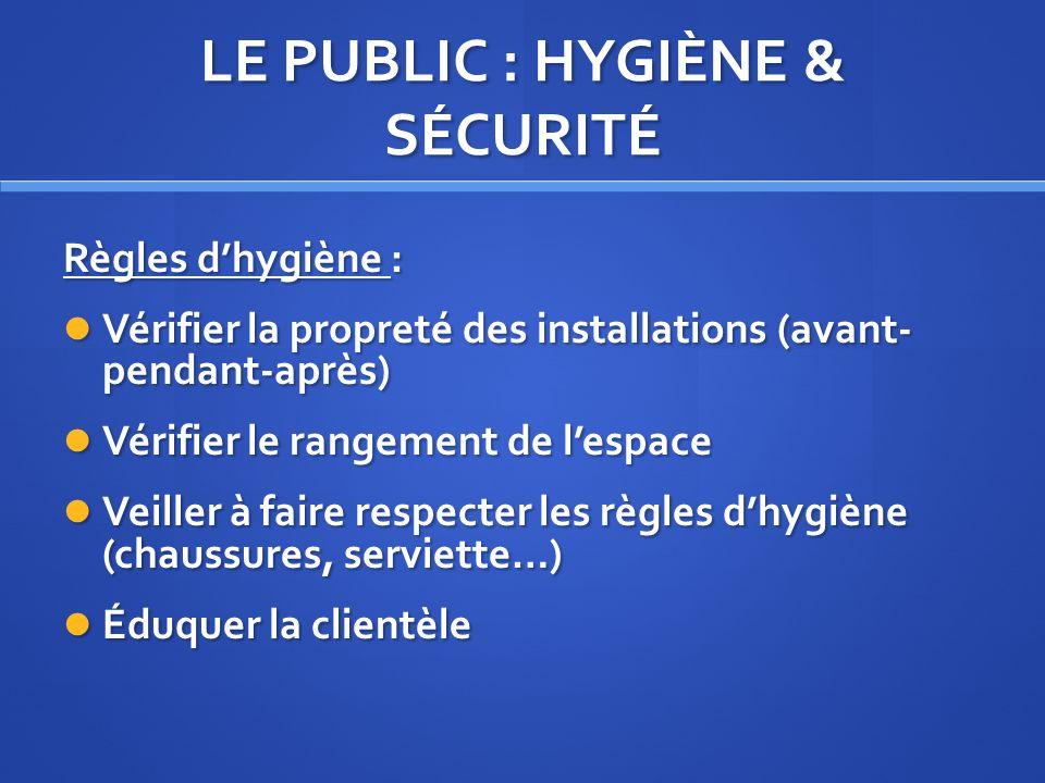 LE PUBLIC : HYGIÈNE & SÉCURITÉ Règles dhygiène : Vérifier la propreté des installations (avant- pendant-après) Vérifier la propreté des installations
