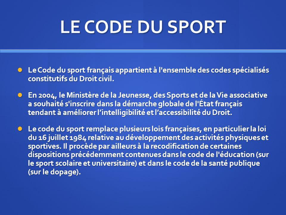 LE CODE DU SPORT Le Code du sport français appartient à l'ensemble des codes spécialisés constitutifs du Droit civil. Le Code du sport français appart
