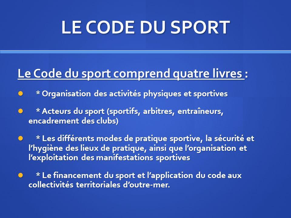 LE CODE DU SPORT Le Code du sport comprend quatre livres : * Organisation des activités physiques et sportives * Organisation des activités physiques