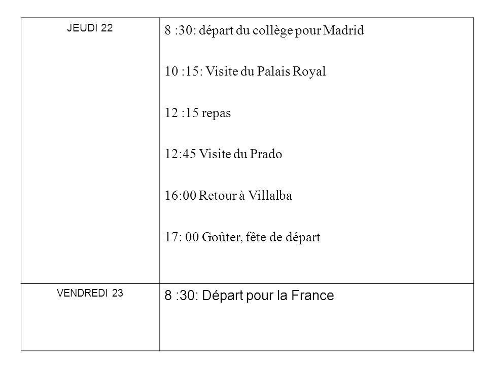 JEUDI 22 8 :30: départ du collège pour Madrid 10 :15: Visite du Palais Royal 12 :15 repas 12:45 Visite du Prado 16:00 Retour à Villalba 17: 00 Goûter,
