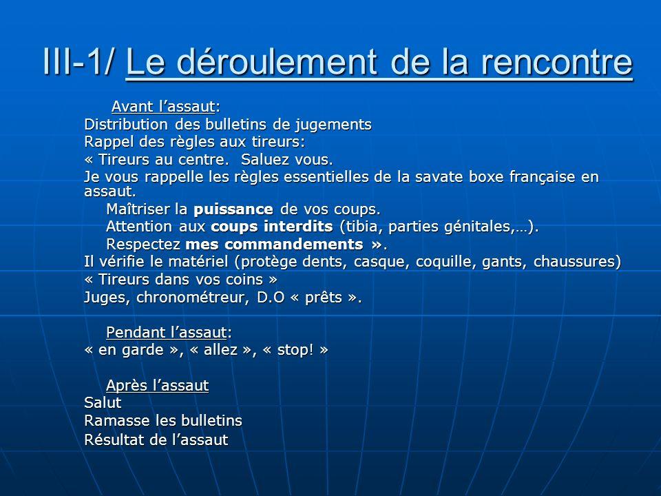 III-1/ Le déroulement de la rencontre Avant lassaut: Distribution des bulletins de jugements Rappel des règles aux tireurs: « Tireurs au centre. Salue