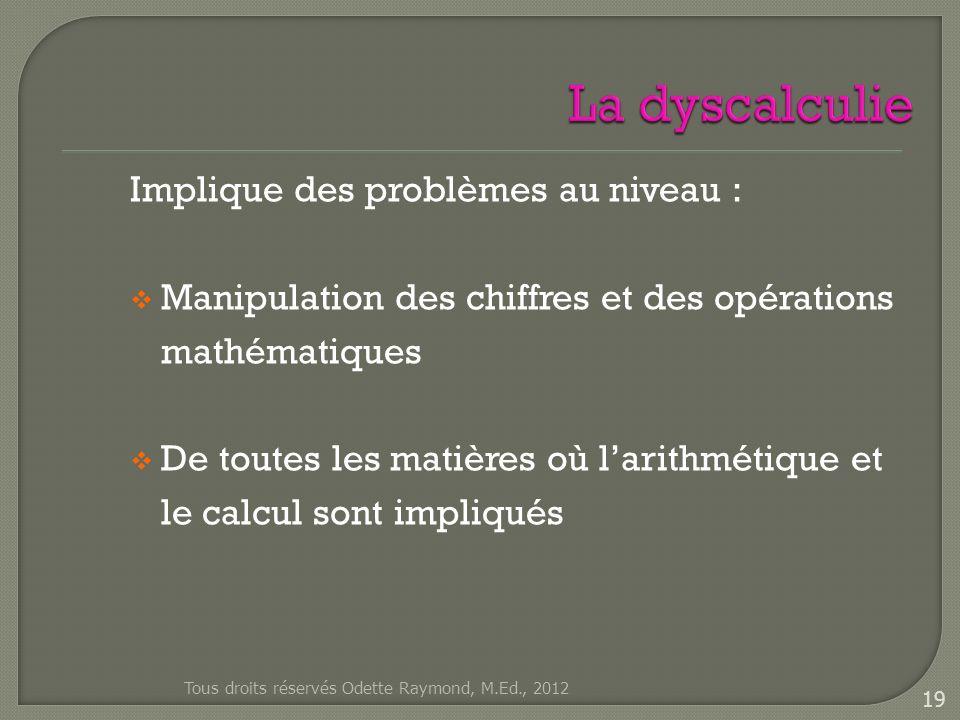 Implique des problèmes au niveau : Manipulation des chiffres et des opérations mathématiques De toutes les matières où larithmétique et le calcul sont impliqués Tous droits réservés Odette Raymond, M.Ed., 2012 19