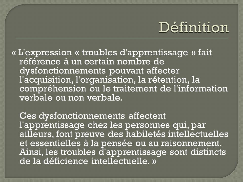 « L expression « troubles d apprentissage » fait référence à un certain nombre de dysfonctionnements pouvant affecter l acquisition, l organisation, la rétention, la compréhension ou le traitement de l information verbale ou non verbale.