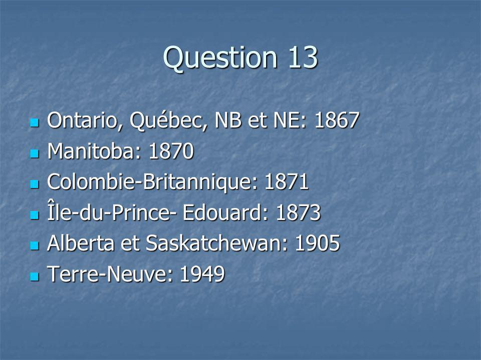 Question 13 Ontario, Québec, NB et NE: 1867 Ontario, Québec, NB et NE: 1867 Manitoba: 1870 Manitoba: 1870 Colombie-Britannique: 1871 Colombie-Britannique: 1871 Île-du-Prince- Edouard: 1873 Île-du-Prince- Edouard: 1873 Alberta et Saskatchewan: 1905 Alberta et Saskatchewan: 1905 Terre-Neuve: 1949 Terre-Neuve: 1949