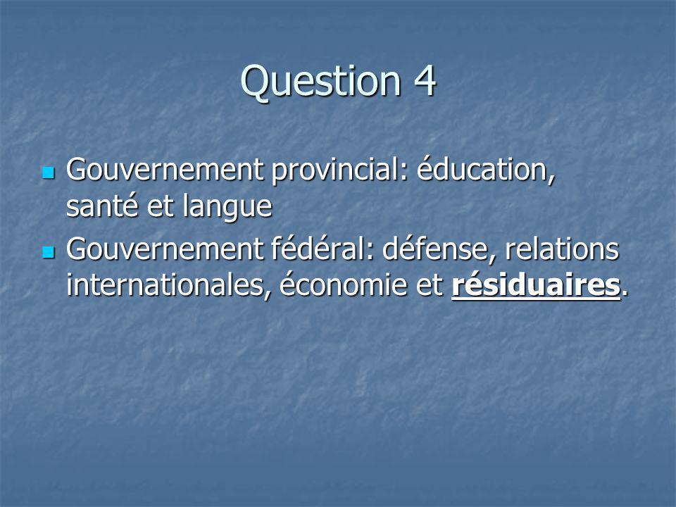 Question 4 Gouvernement provincial: éducation, santé et langue Gouvernement provincial: éducation, santé et langue Gouvernement fédéral: défense, relations internationales, économie et résiduaires.