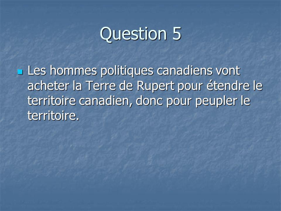 Question 5 Les hommes politiques canadiens vont acheter la Terre de Rupert pour étendre le territoire canadien, donc pour peupler le territoire.
