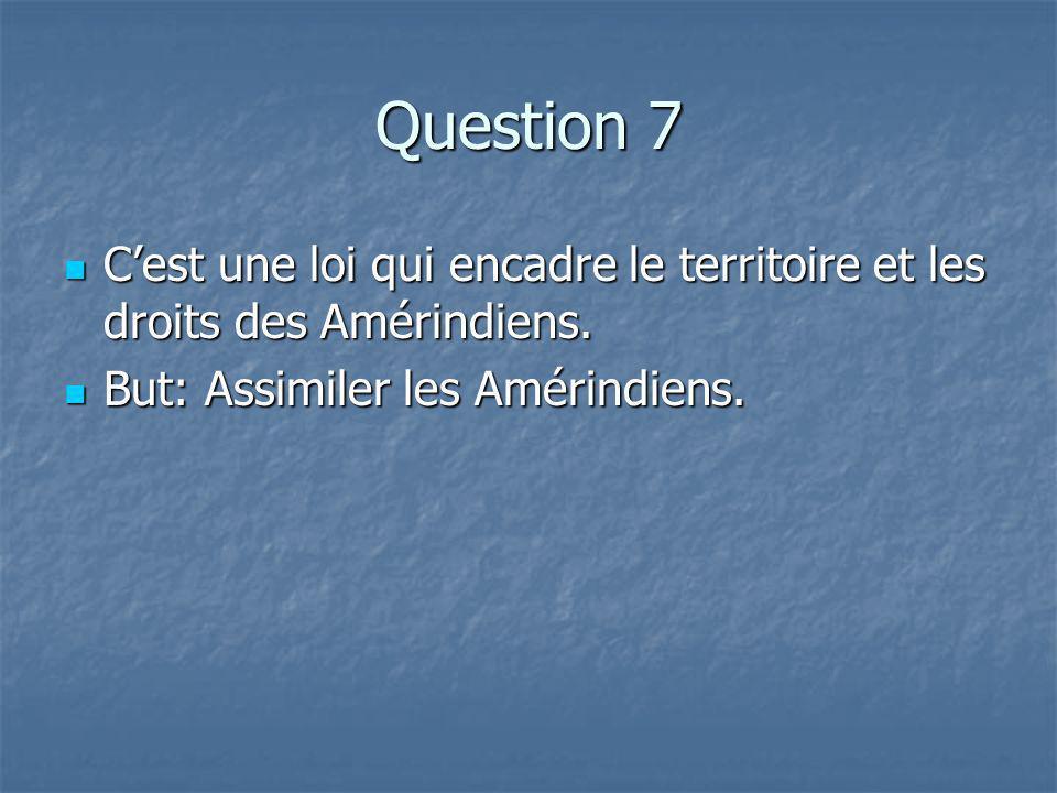 Question 7 Cest une loi qui encadre le territoire et les droits des Amérindiens.