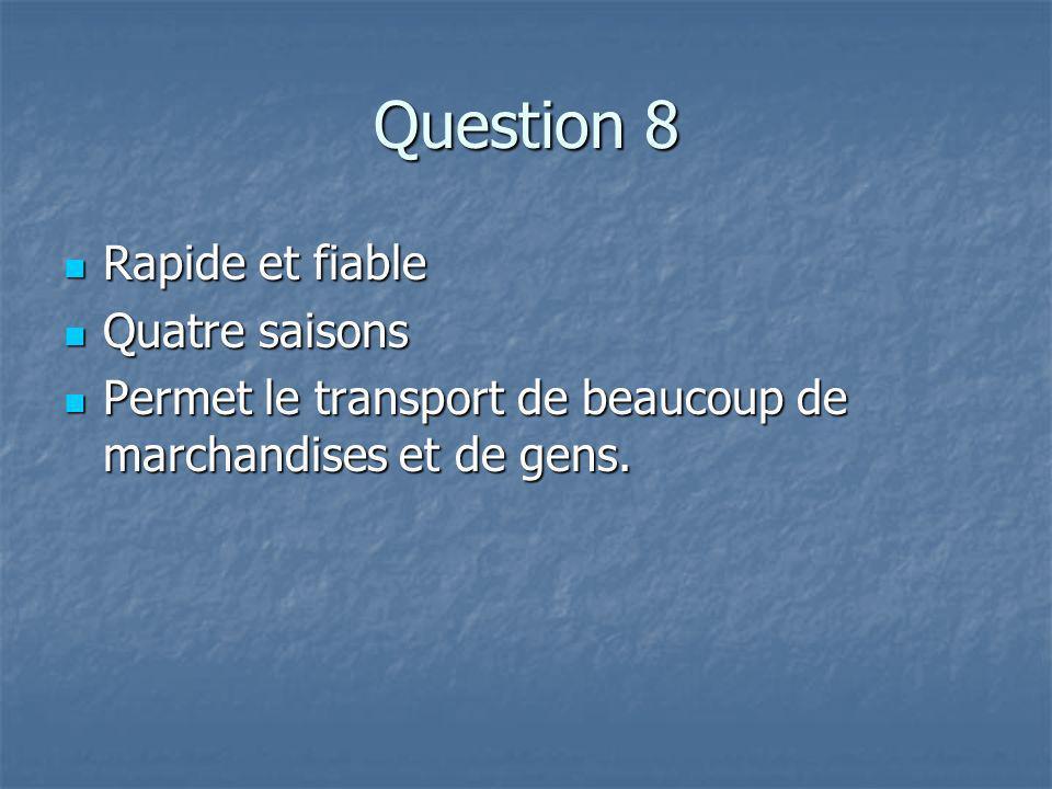 Question 8 Rapide et fiable Rapide et fiable Quatre saisons Quatre saisons Permet le transport de beaucoup de marchandises et de gens.