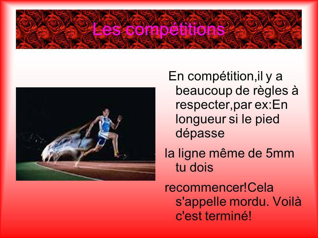 Les compétitions En compétition,il y a beaucoup de règles à respecter,par ex:En longueur si le pied dépasse la ligne même de 5mm tu dois recommencer!Cela s appelle mordu.