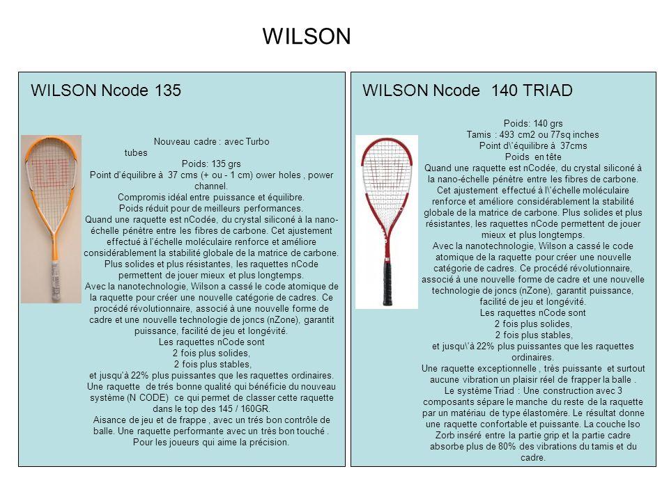 WILSON Ncode 140 TRIAD WILSON Ncode 135 Nouveau cadre : avec Turbo tubes Poids: 135 grs Point d équilibre à 37 cms (+ ou - 1 cm) ower holes, power channel.