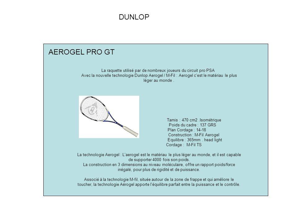 DUNLOP La raquette utilisé par de nombreux joueurs du circuit pro PSA Avec la nouvelle technologie Dunlop Aerogel / M-Fil : Aerogel c est le matériau le plus léger au monde.