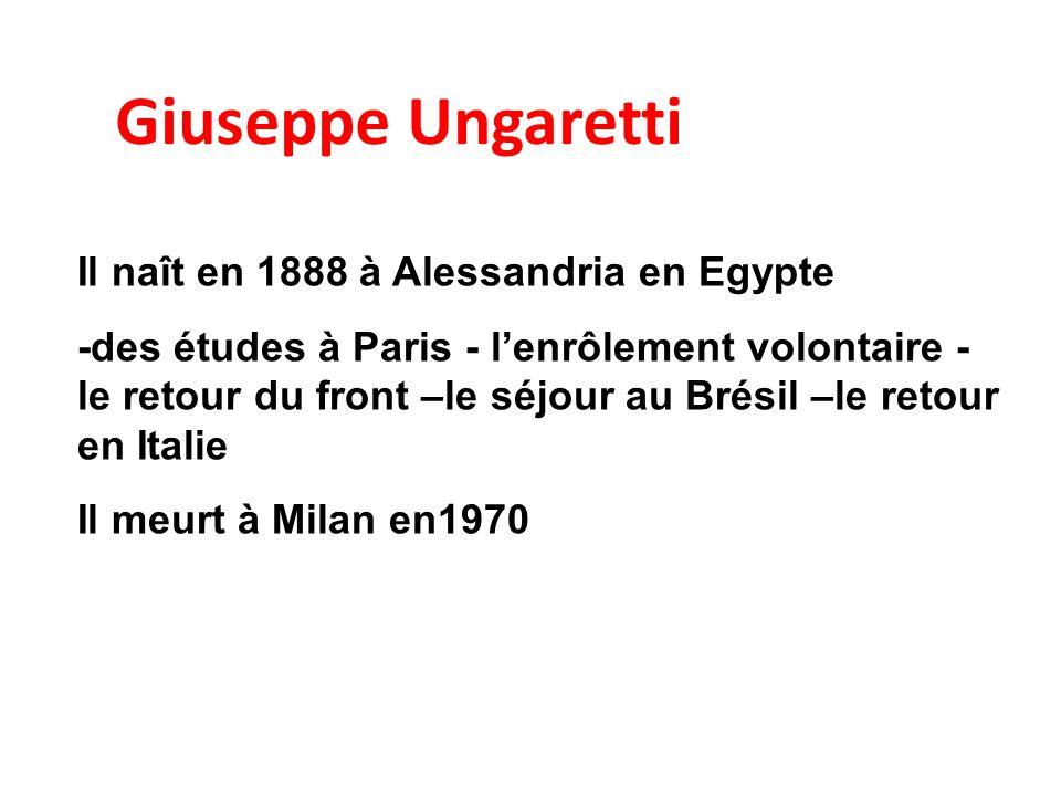 Giuseppe Ungaretti Il naît en 1888 à Alessandria en Egypte -des études à Paris - lenrôlement volontaire - le retour du front –le séjour au Brésil –le