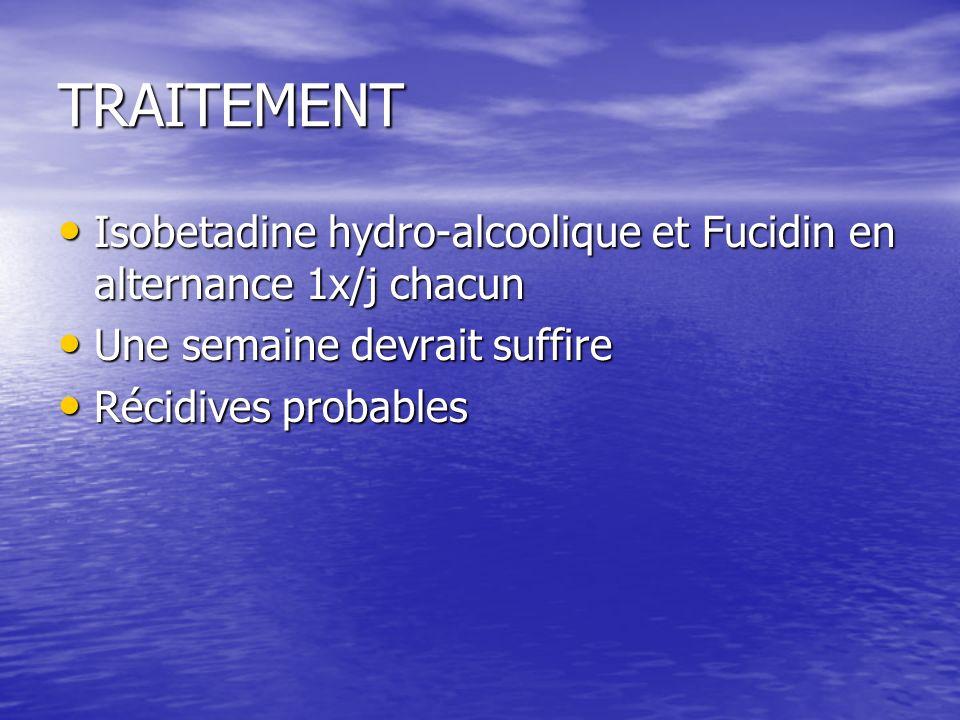 TRAITEMENT Isobetadine hydro-alcoolique et Fucidin en alternance 1x/j chacun Isobetadine hydro-alcoolique et Fucidin en alternance 1x/j chacun Une semaine devrait suffire Une semaine devrait suffire Récidives probables Récidives probables