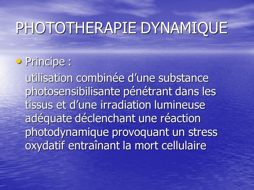 PHOTOTHERAPIE DYNAMIQUE Principe : Principe : utilisation combinée dune substance photosensibilisante pénétrant dans les tissus et dune irradiation lumineuse adéquate déclenchant une réaction photodynamique provoquant un stress oxydatif entraînant la mort cellulaire
