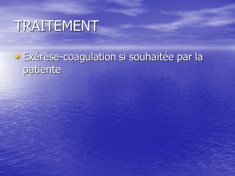 TRAITEMENT Exérèse-coagulation si souhaitée par la patiente Exérèse-coagulation si souhaitée par la patiente