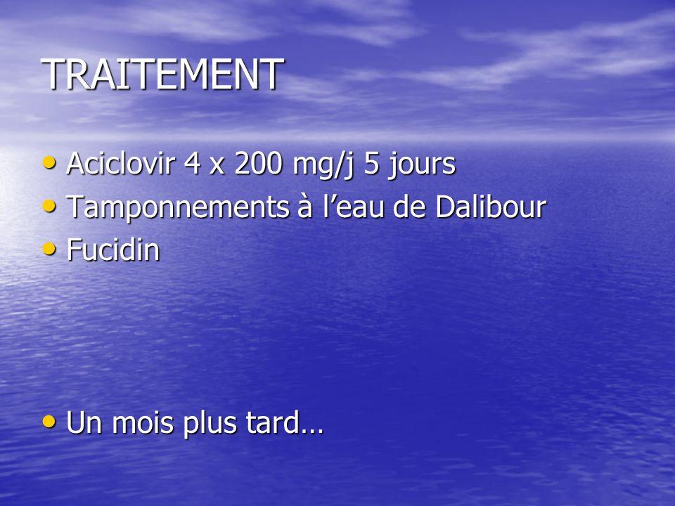 TRAITEMENT Aciclovir 4 x 200 mg/j 5 jours Aciclovir 4 x 200 mg/j 5 jours Tamponnements à leau de Dalibour Tamponnements à leau de Dalibour Fucidin Fucidin Un mois plus tard… Un mois plus tard…