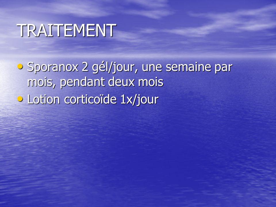 TRAITEMENT Sporanox 2 gél/jour, une semaine par mois, pendant deux mois Sporanox 2 gél/jour, une semaine par mois, pendant deux mois Lotion corticoïde 1x/jour Lotion corticoïde 1x/jour
