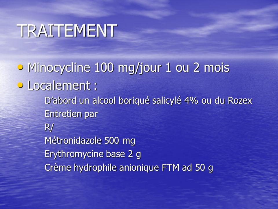 TRAITEMENT Minocycline 100 mg/jour 1 ou 2 mois Minocycline 100 mg/jour 1 ou 2 mois Localement : Localement : Dabord un alcool boriqué salicylé 4% ou du Rozex Entretien par R/ Métronidazole 500 mg Erythromycine base 2 g Crème hydrophile anionique FTM ad 50 g