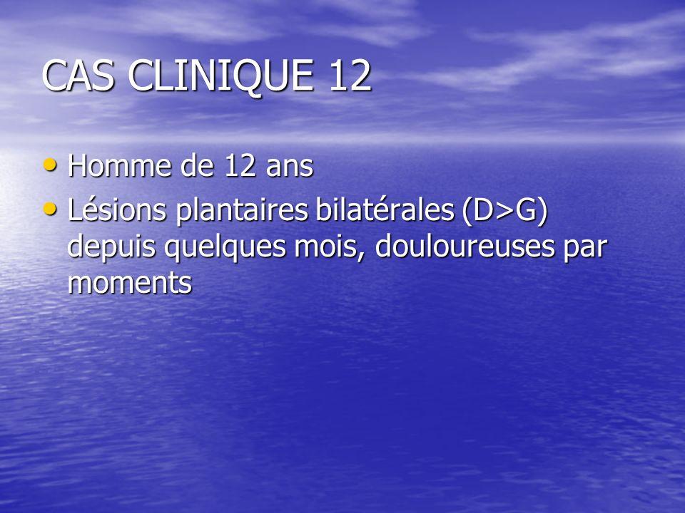 CAS CLINIQUE 12 Homme de 12 ans Homme de 12 ans Lésions plantaires bilatérales (D>G) depuis quelques mois, douloureuses par moments Lésions plantaires bilatérales (D>G) depuis quelques mois, douloureuses par moments