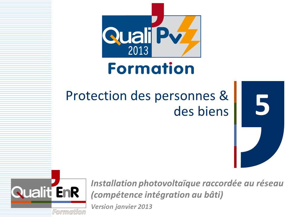 Protection des personnes & des biens Installation photovoltaïque raccordée au réseau (compétence intégration au bâti) Version janvier 2013 5