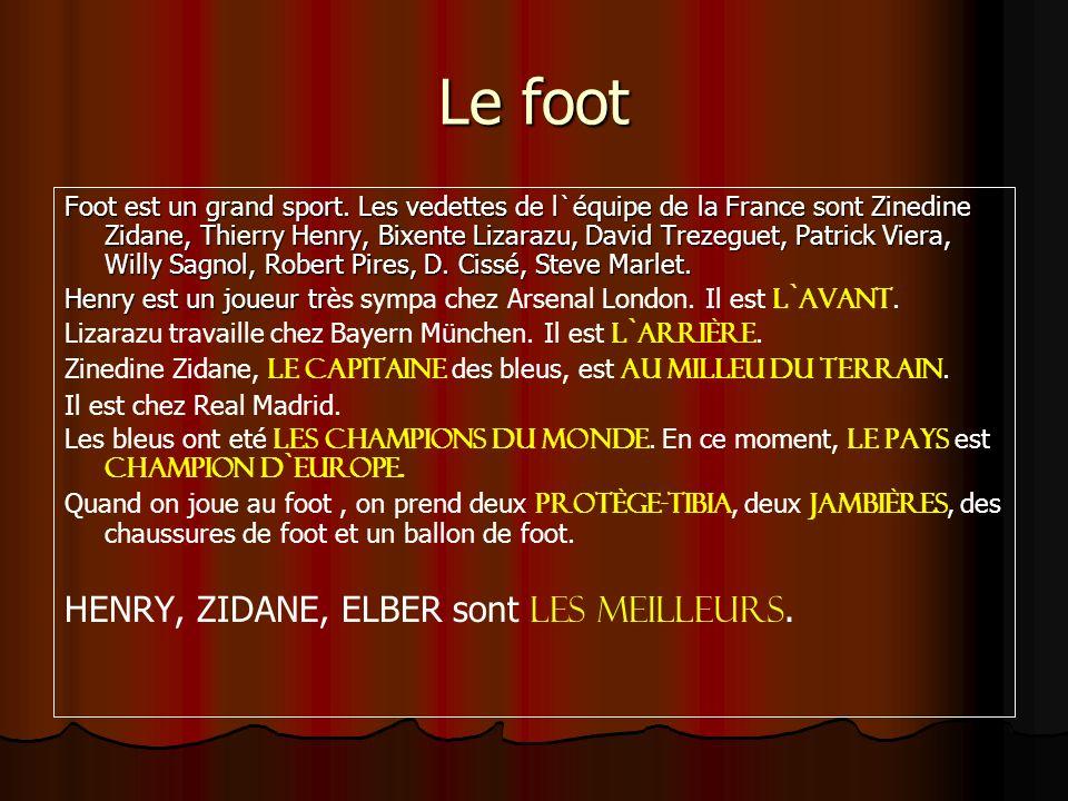 Le foot Foot est un grand sport. Les vedettes de l`équipe de la France sont Zinedine Zidane, Thierry Henry, Bixente Lizarazu, David Trezeguet, Patrick