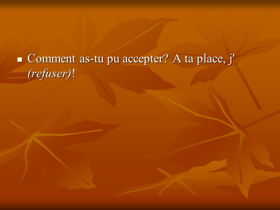 Comment as-tu pu accepter? A ta place, j' (refuser)! Comment as-tu pu accepter? A ta place, j' (refuser)!