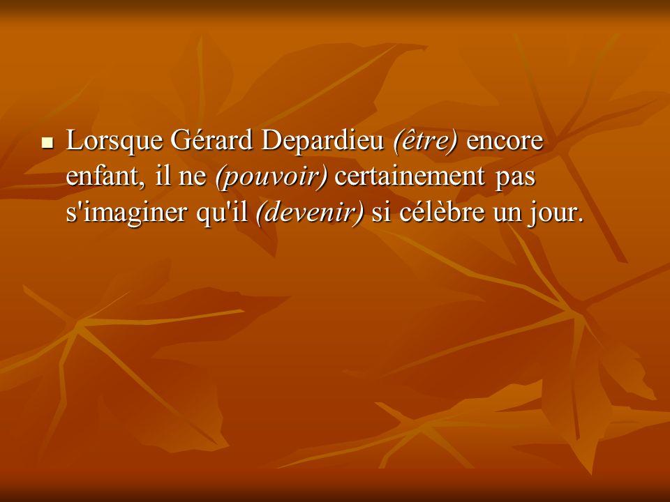 Lorsque Gérard Depardieu (être) encore enfant, il ne (pouvoir) certainement pas s'imaginer qu'il (devenir) si célèbre un jour. Lorsque Gérard Depardie