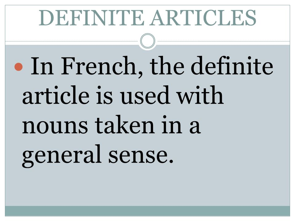 DEFINITE ARTICLES In French, the definite article is used with nouns taken in a general sense.