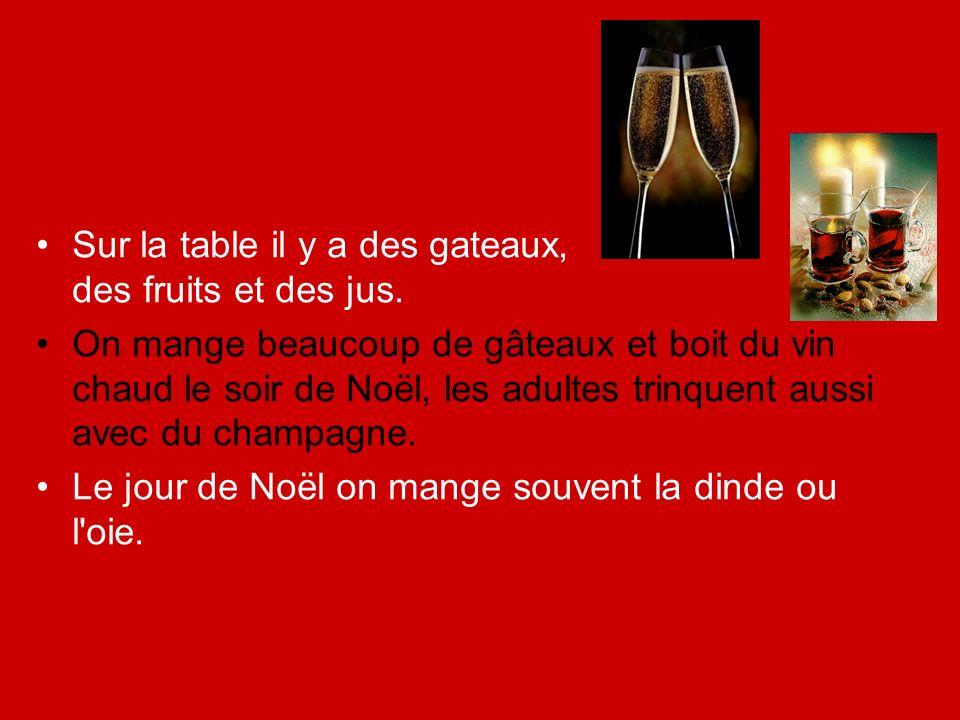 Sur la table il y a des gateaux, des fruits et des jus. On mange beaucoup de gâteaux et boit du vin chaud le soir de Noël, les adultes trinquent aussi