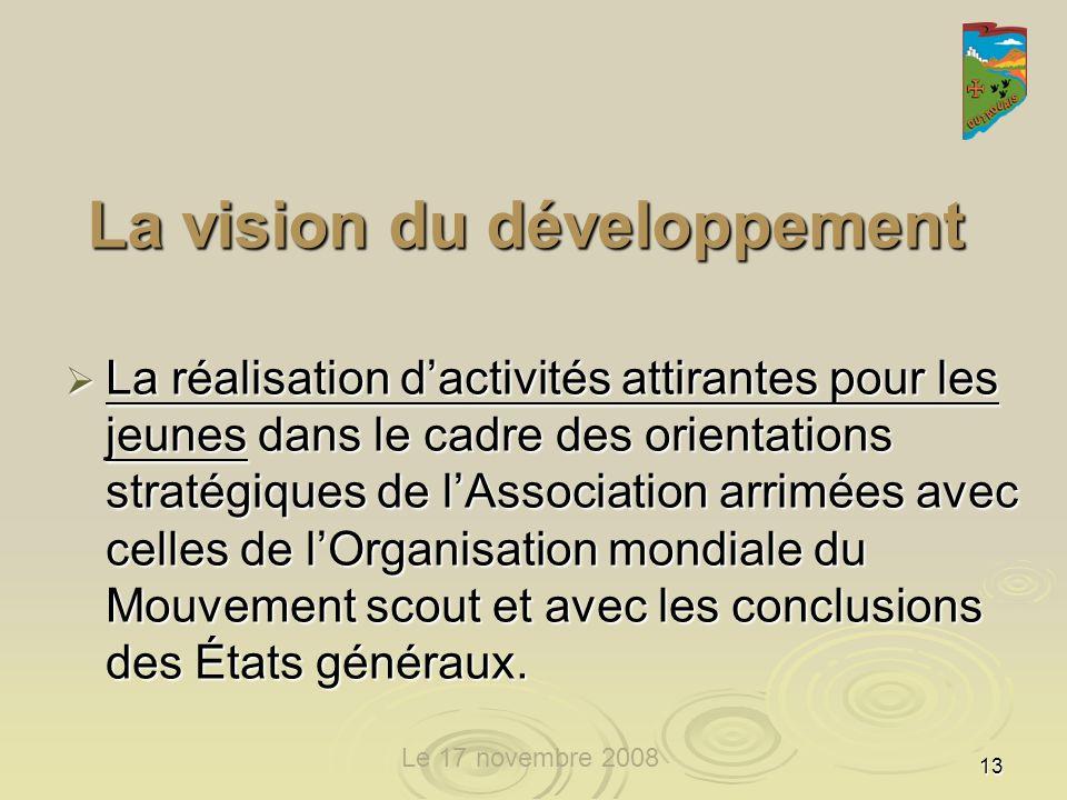 13 La vision du développement La réalisation dactivités attirantes pour les jeunes dans le cadre des orientations stratégiques de lAssociation arrimées avec celles de lOrganisation mondiale du Mouvement scout et avec les conclusions des États généraux.