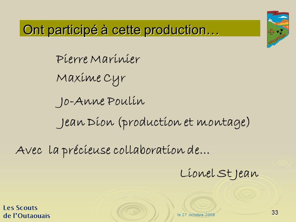 33 Ont participé à cette production… Les Scouts de lOutaouais le 27 octobre 2008 Pierre Marinier Maxime Cyr Jo-Anne Poulin Jean Dion (production et montage) Avec la précieuse collaboration de… Lionel St Jean