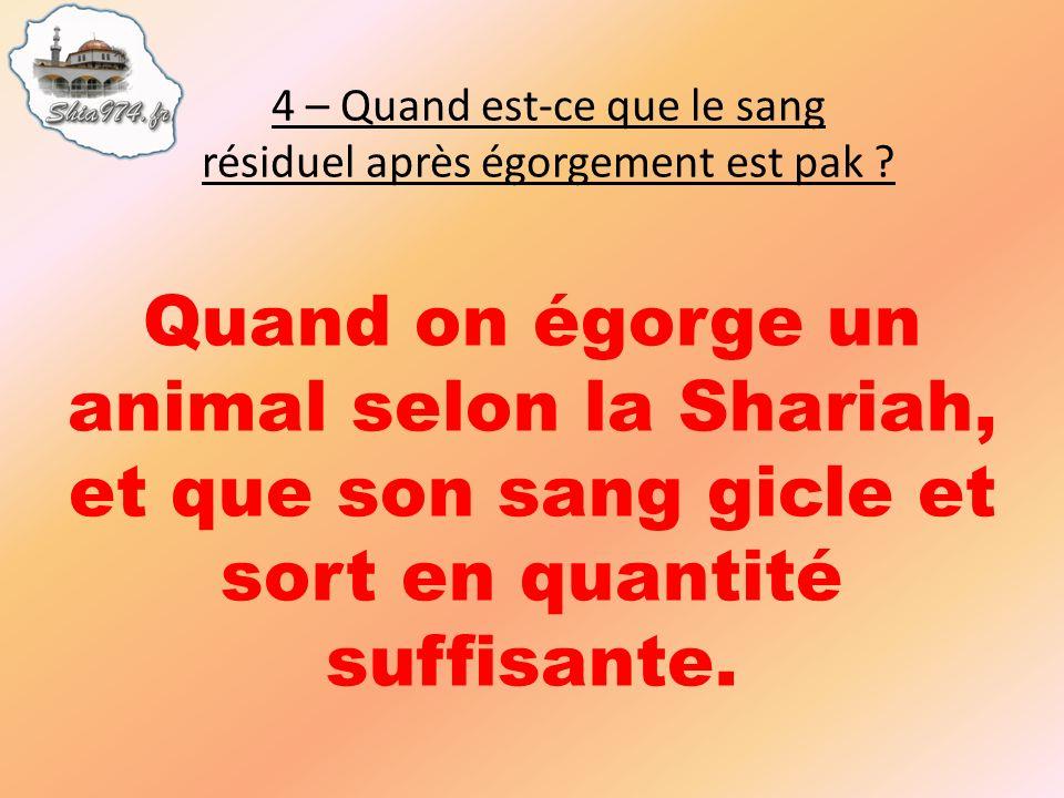 Quand on égorge un animal selon la Shariah, et que son sang gicle et sort en quantité suffisante.