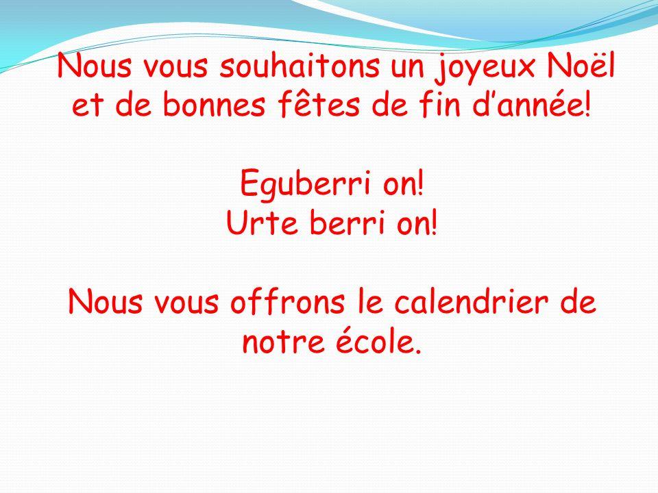 Nous vous souhaitons un joyeux Noël et de bonnes fêtes de fin dannée! Eguberri on! Urte berri on! Nous vous offrons le calendrier de notre école.