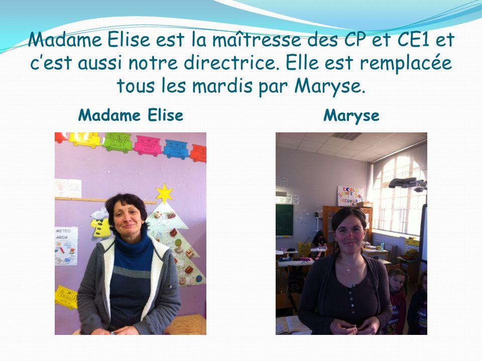 Madame Elise est la maîtresse des CP et CE1 et cest aussi notre directrice. Elle est remplacée tous les mardis par Maryse. Madame Elise Maryse