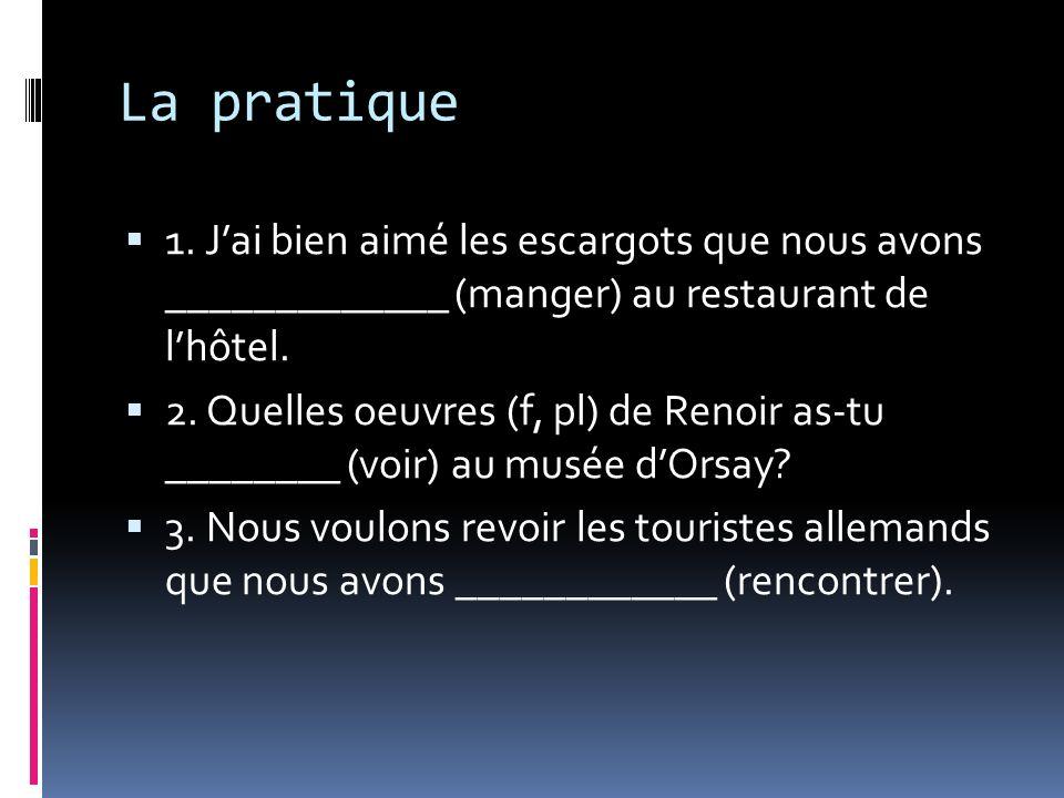 La pratique 1. Jai bien aimé les escargots que nous avons _____________ (manger) au restaurant de lhôtel. 2. Quelles oeuvres (f, pl) de Renoir as-tu _