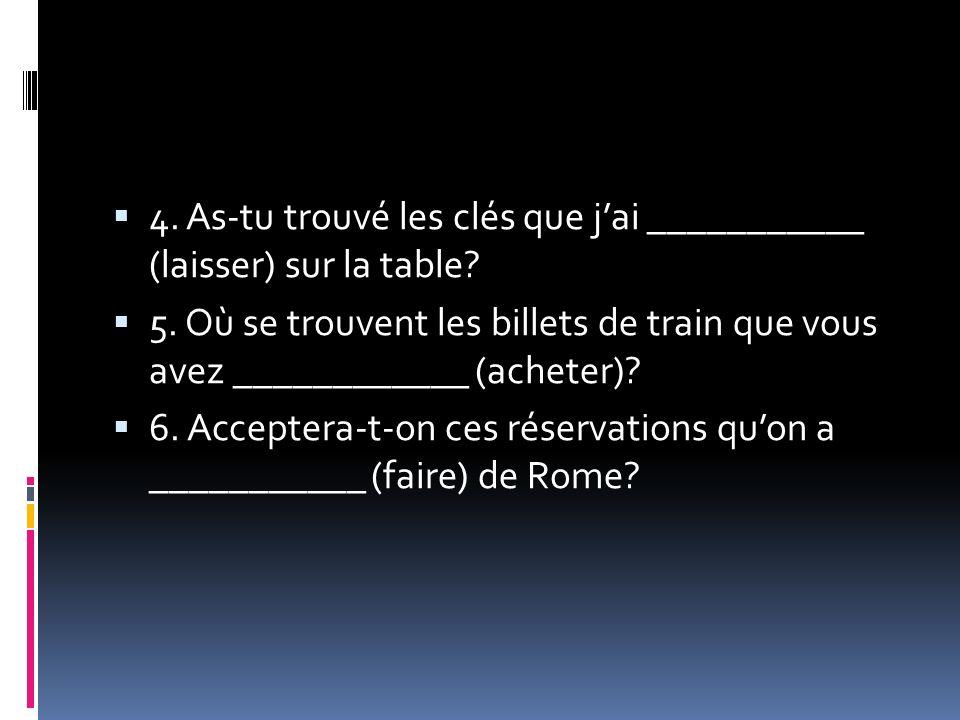 4. As-tu trouvé les clés que jai ___________ (laisser) sur la table? 5. Où se trouvent les billets de train que vous avez ____________ (acheter)? 6. A