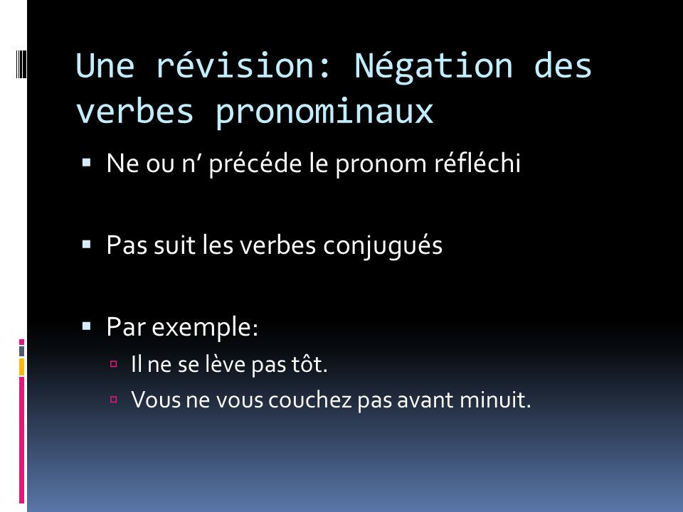 Une révision: Négation des verbes pronominaux Ne ou n précéde le pronom réfléchi Pas suit les verbes conjugués Par exemple: Il ne se lève pas tôt. Vou
