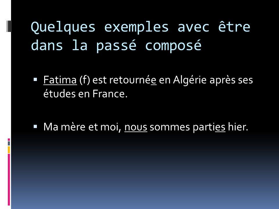 Quelques exemples avec être dans la passé composé Fatima (f) est retournée en Algérie après ses études en France. Ma mère et moi, nous sommes parties