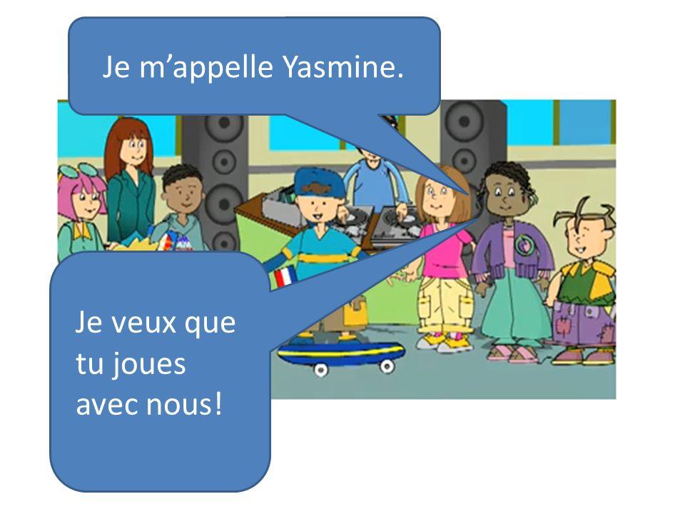 Je mappelle Yasmine. Je veux que tu joues avec nous!